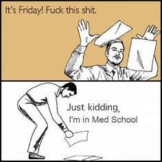 There is no Friday at Med School...just a lot of Mondays