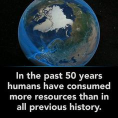 Welcome to the Anthropocene. In the past 50 years, humans have consumed more resources than in all previous history. Reduce your footprint. http://ow.ly/es33e
