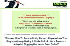---- Get 30 % Discount On MaxBlogPress Ninja Affiliate Plugin ----  Do you want to convert your keywords into affiliate links automatically ? Then, you should use MaxBlogPress Ninja affiliate plugin to earn money from affiliates programs. Check out this post to get 30 % Discount on MaxBlogPress Ninja affiliate plugin. http://www.frip.in/get-30-discount-on-maxblogpress-ninja-affiliate-plugin-limited-time-offer/