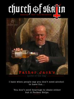 Father Jack's quote of the day No.1... proudly brought to you by the 'Church of Skatin' Crew. After his sudden sad passing early this year, we all decided it fitting to adopt him as our very first 'Patron Saint'. Thanks for all the laughs Frank - the talented UK Actor who played Jack. 28.12.1928 - 28.2.2016 RIP SkullyBloodrider. New Skate, Uk Actors, Patron Saints, Shut Up, Tasmania, Skateboarding, Kangaroo, Quote Of The Day, Have Fun