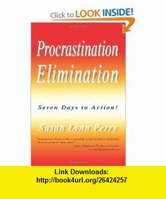 Procrastination Elimination Seven Days to Action! (9780595344017) Susan Perry , ISBN-10: 0595344011  , ISBN-13: 978-0595344017 ,  , tutorials , pdf , ebook , torrent , downloads , rapidshare , filesonic , hotfile , megaupload , fileserve