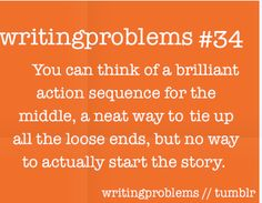 Writing problems #34  You can think of a brilliant action sequence for the middle, a neat way to tie up all the loose ends, but no way to actually start the story.