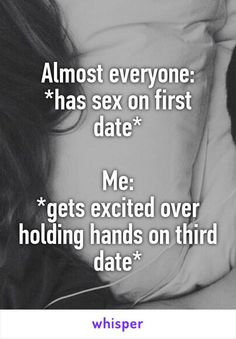 Almost everyone: *has sex on first date* Me: *gets excited over holding hands on third date*