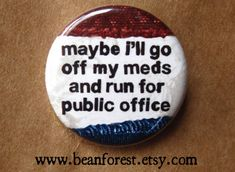 maybe i'll go off my meds and run for public office - pinback button badge NEWEST