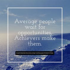 Average people wait for opportunities, Achievers make them.   True or true?  http://www.harvekeronline.com/lifemakeoversystem/