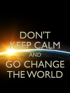 Don't keep calm, Go change the world!!