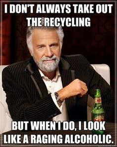 OMG had to laugh so hard!  We have 2 recycling garbage cans, one for return for deposit's and one for all other glass...both are terribly over filled everytime I take them in and we look like we live on wine and craft brews!!!