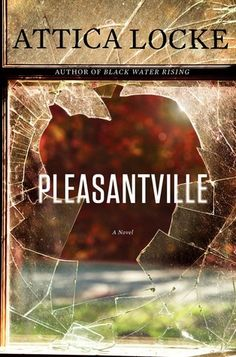 """Pleasantville by Attica Locke.  """"Compelling.... Locke, a writer and co-producer of the Fox drama """"Empire,"""" gracefully melds politics and racial issues with greed and a family rooted in secrecy for a gripping, believable plot."""" (Associated Press)."""