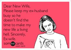 LOL!!!!  This is perfect for my ex husband, who is so busy trying to ruin my new relationship.