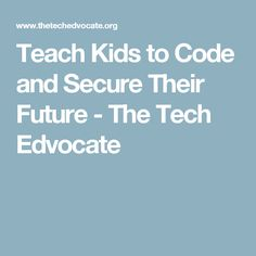 Teach Kids to Code and Secure Their Future - The Tech Edvocate