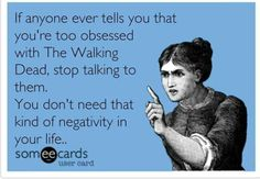 If anyone ever tells you that you're too obsessed with The Walking Dead, stop talking to them. You don't need that kind of negativity in your life. #ecards