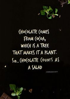 Chocolate comes from cocoa, which is a tree that makes it a plant. So... chocolate counts as a salad... ♥
