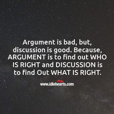 Argument is bad, but, discussion is good. Because, ARGUMENT is to find out WHO IS RIGHT and DISCUSSION is to find Out WHAT IS RIGHT. Talk To Me Quotes, Fighting Fair, Quality Quotes, Falling In Love Again, Heartbroken Quotes, Meaning Of Life, Learning To Be, Funny Relationship, Real Talk