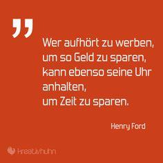 """""""Wer aufhört zu werben, um so Geld zu sparen, kann ebenso seine Uhr anhalten, um Zeit zu sparen."""" – Henry Ford"""