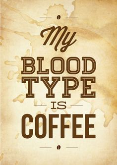 My blood type is Coffee ;)