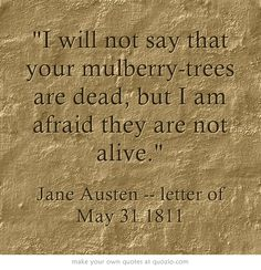'I will not say that your mulberry-trees are dead, but I am afraid they are not alive.' Jane Austen, Letter to Cassandra, 31st May 1811 #janeausten