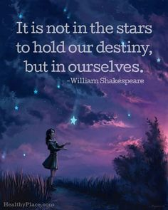 Positive Quote: It is not in the stars to hold our destiny, but in ourselves – William Shakespeare. www.HealthyPlace.com