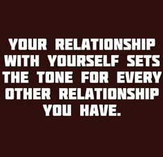 YOUR RELATIONSHIP WITH YOURSELF SETS THE TONE FOR EVERY OTHER RELATIONSHIP YOU HAVE.