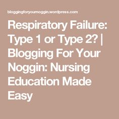 Respiratory Failure: Type 1 or Type 2? | Blogging For Your Noggin: Nursing Education Made Easy