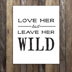 Love her, but leave her Wild. Wise words from Atticus of To Kill a Mockingbird - a perfect gift for any woman or girl in your life (or