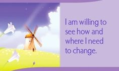 I am willing to see how and where I need to change.~ Louise L. Hay