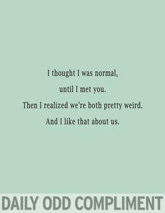 I thought i was weird until i met you. Then i realized were both pretty weird. And i like that about us. #weird #love #quotes