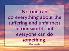 """""""No one can do everything about the suffering and unfairness in our world, but everyone can do something.""""    --Max Lucado"""
