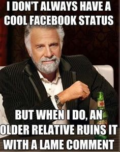 Bwahahahahahahaha... anyone miss the days before older relatives knew about facebook?  ...If you do, then you're awesome like me.