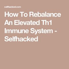 How To Rebalance An Elevated Th1 Immune System - Selfhacked