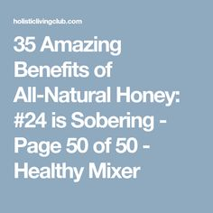 35 Amazing Benefits of All-Natural Honey: #24 is Sobering - Page 50 of 50 - Healthy Mixer