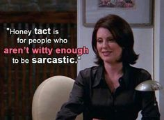 Honey, tact is for people who aren't witty to be sarcastic!  Or is thee such a thing as Honey tact? Just saying!