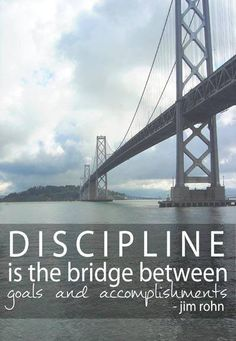 Discipline is the bridge between goals and accomplishments. ~Jim Rohn