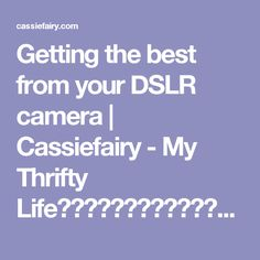 Getting the best from your DSLR camera | Cassiefairy - My Thrifty Lifeななな田中たながかとわなかかやかな