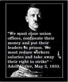 """""""We must close union offices, confiscate their money and put their leaders in prison. We must reduce workers salaries and take away their right to strike."""" --Adolf Hitler, May 2, 1933   Does this sound strangely familiar to anyone? Sound like the GOP to anyone?"""