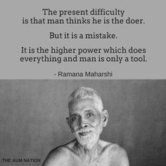 """""""The present difficulty is that man thinks he is the doer. But it is a mistake. It is the higher power which does everything and man is only a tool."""" - Ramana Maharshi"""