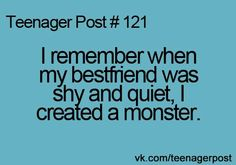 Yep. My friend Paige used to not talk to anyone, and now she talks SOOO much, I can't get her to shut up!!!;)