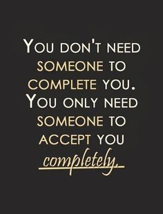 I think this should read, You don't need someone to complete you. But It is nice to have someone to accept you completely..