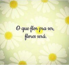 O que flor pra ser, flores será!