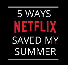 5 Ways Netflix Saved my Summer!