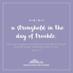 The Lord is good, a stronghold in the day of trouble. And He knows those who trust in Him. Nahum 1:7 (NKJV)