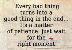 Every Bad Thing Turns Into A Good Thing In The End Its A Matter Of Patience Just Wait For The Right Moment