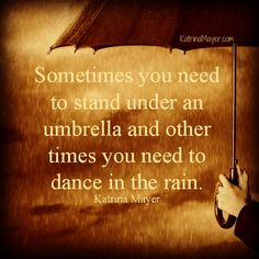 Sometimes you need to stand under an umbrella and other times you need to dance in the rain. Katrina Mayer