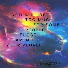 You will be too much for some people. Those aren't your people