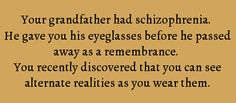 Your grandfather had schizophrenia. He gave you his eyeglasses before he passed away as a remembrance. You recently discovered that you can see alternate realities as you wear them.