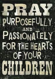 Pray purposefully and passionately for the hearts of your children. Always!