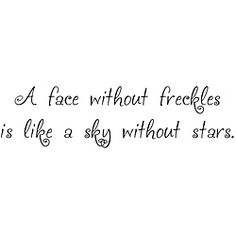Use to say this a lot to Adam,who never liked his cute freckles!