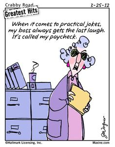 When it comes to practical jokes, my boss always gets the last laugh.  It's called my paycheck.