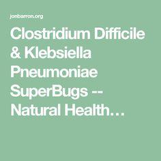 Clostridium Difficile & Klebsiella Pneumoniae SuperBugs -- Natural Health…