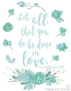I love this verse and need to be reminded of it often. Let all that you do be done in love. 1 Corinthians 16:14