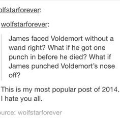 My little sister had a friend tell her that Voldemort had no nose because he was once riding a broom and wasn\'t watching where he was going so he smashed into a light pole...